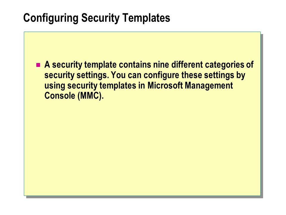 Configuring Security Templates A security template contains nine different categories of security settings.