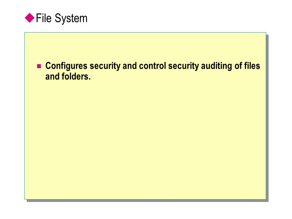 File System Configures security and control security auditing of files and folders.