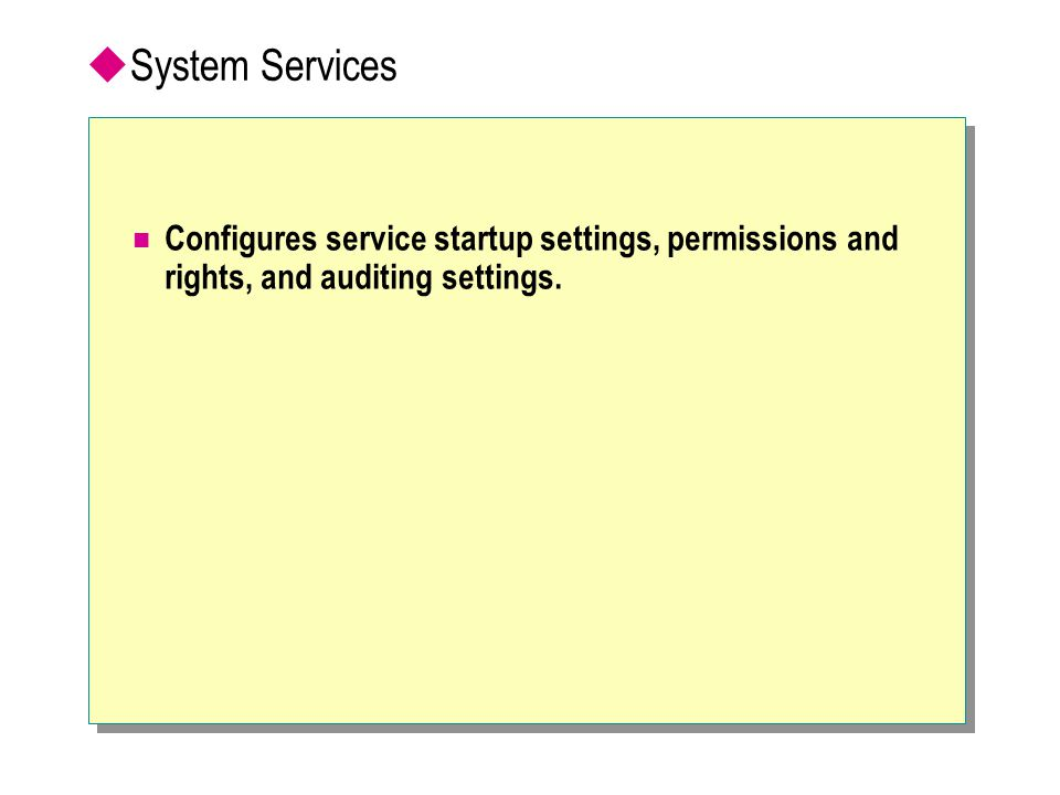  System Services Configures service startup settings, permissions and rights, and auditing settings.