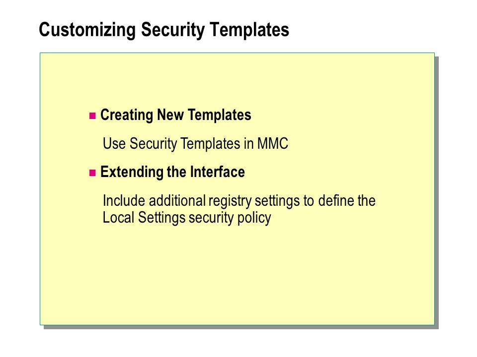 Customizing Security Templates Creating New Templates Use Security Templates in MMC Extending the Interface Include additional registry settings to define the Local Settings security policy