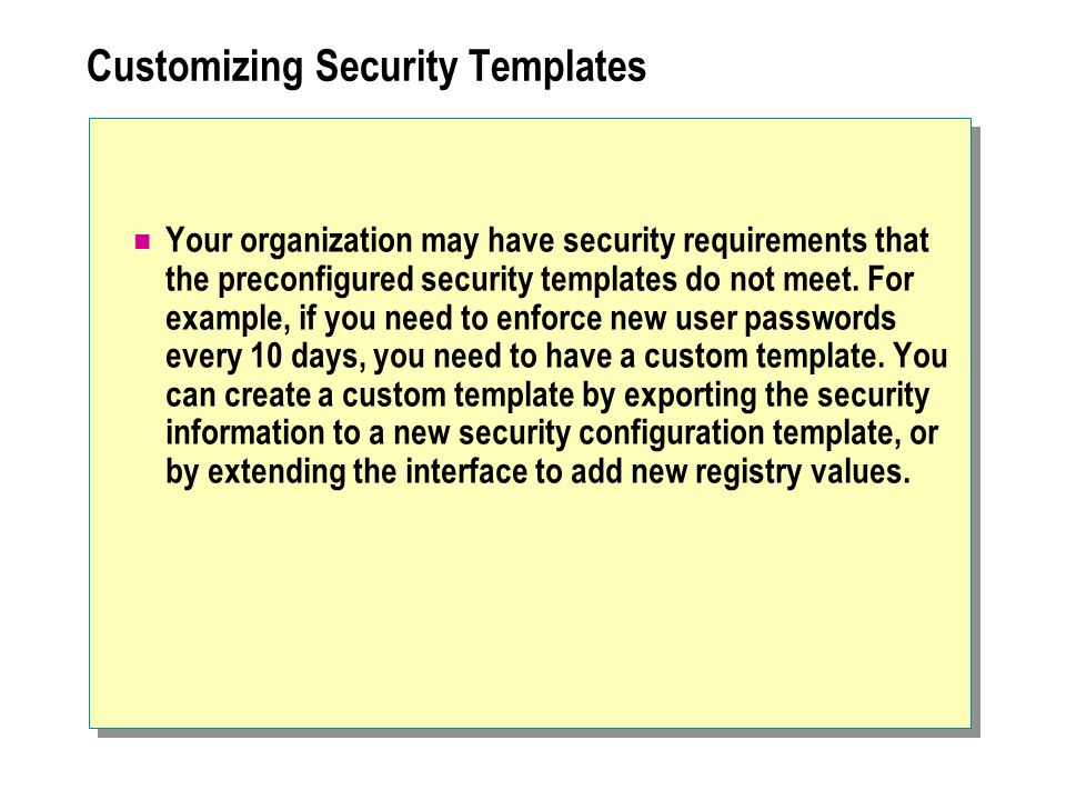 Customizing Security Templates Your organization may have security requirements that the preconfigured security templates do not meet.