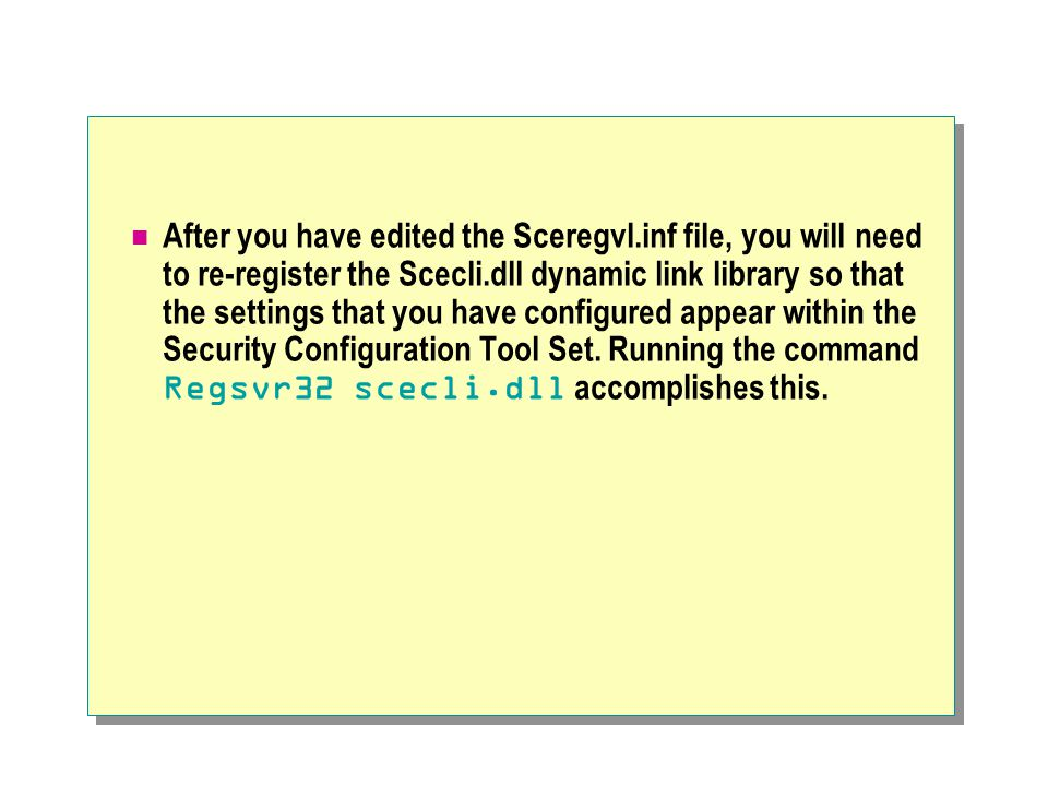 After you have edited the Sceregvl.inf file, you will need to re-register the Scecli.dll dynamic link library so that the settings that you have configured appear within the Security Configuration Tool Set.