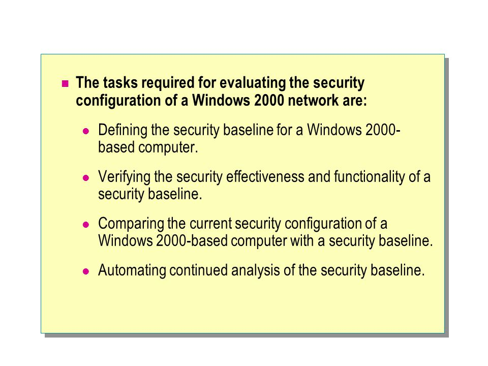 The tasks required for evaluating the security configuration of a Windows 2000 network are: Defining the security baseline for a Windows 2000- based computer.