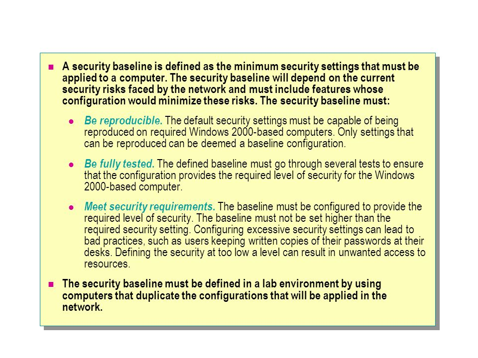 A security baseline is defined as the minimum security settings that must be applied to a computer.