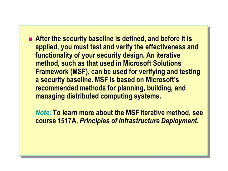 After the security baseline is defined, and before it is applied, you must test and verify the effectiveness and functionality of your security design.