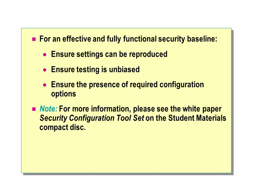 For an effective and fully functional security baseline: Ensure settings can be reproduced Ensure testing is unbiased Ensure the presence of required configuration options Note: For more information, please see the white paper Security Configuration Tool Set on the Student Materials compact disc.