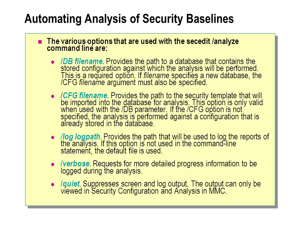 Automating Analysis of Security Baselines The various options that are used with the secedit /analyze command line are: / DB filename.