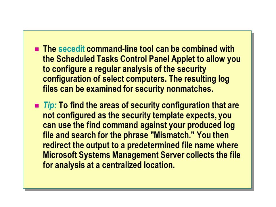 The secedit command-line tool can be combined with the Scheduled Tasks Control Panel Applet to allow you to configure a regular analysis of the security configuration of select computers.