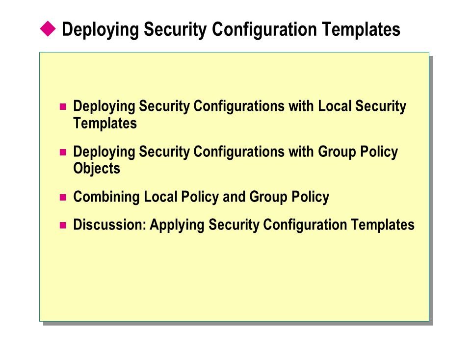  Deploying Security Configuration Templates Deploying Security Configurations with Local Security Templates Deploying Security Configurations with Group Policy Objects Combining Local Policy and Group Policy Discussion: Applying Security Configuration Templates