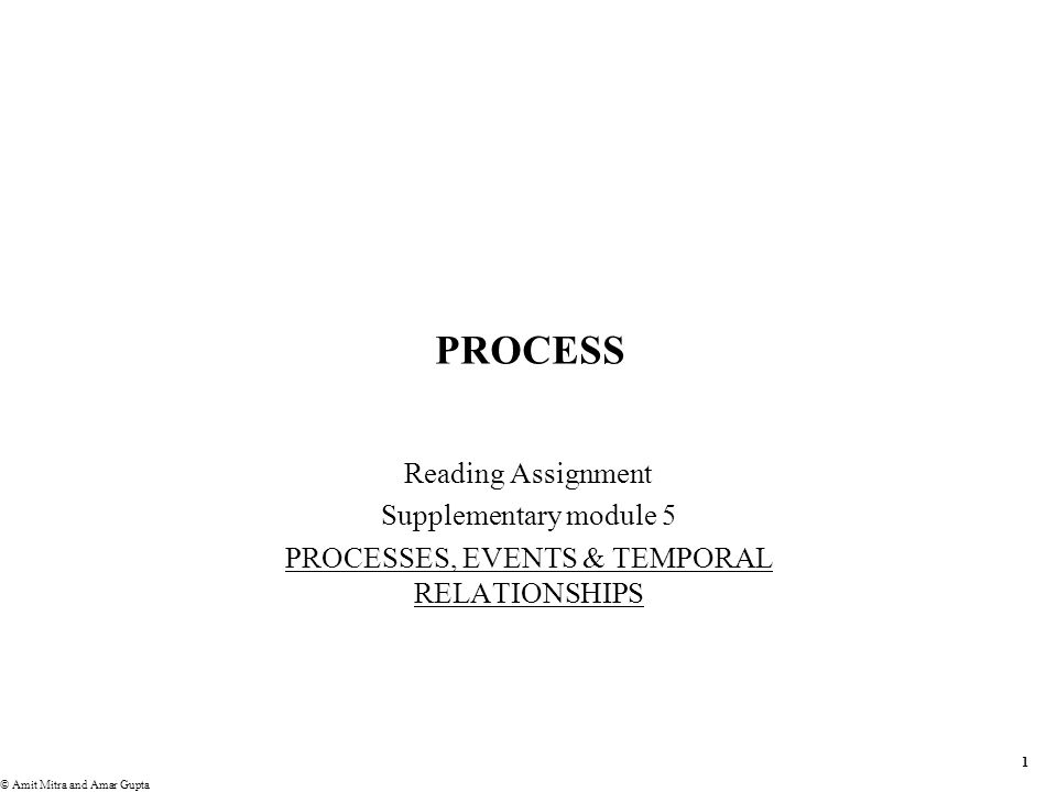 1 © Amit Mitra and Amar Gupta PROCESS Reading Assignment Supplementary module 5 PROCESSES, EVENTS & TEMPORAL RELATIONSHIPS