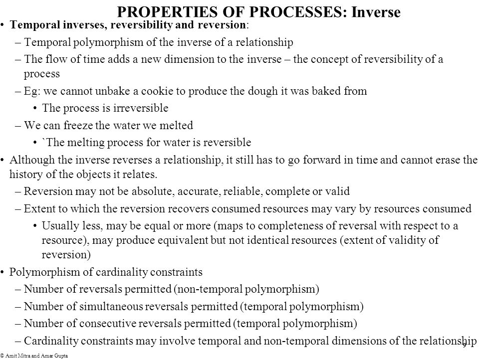 9 © Amit Mitra and Amar Gupta PROPERTIES OF PROCESSES: Inverse Temporal inverses, reversibility and reversion: –Temporal polymorphism of the inverse of a relationship –The flow of time adds a new dimension to the inverse – the concept of reversibility of a process –Eg: we cannot unbake a cookie to produce the dough it was baked from The process is irreversible –We can freeze the water we melted `The melting process for water is reversible Although the inverse reverses a relationship, it still has to go forward in time and cannot erase the history of the objects it relates.