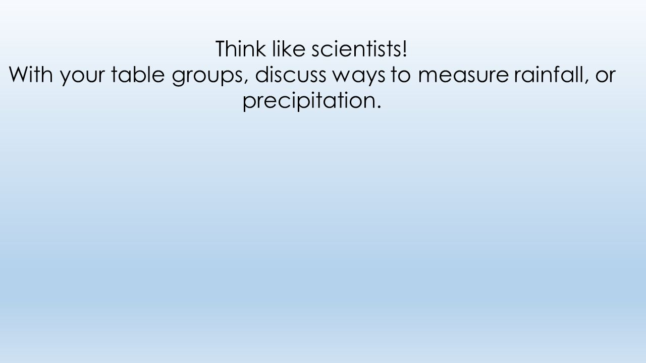 Think like scientists! With your table groups, discuss ways to measure rainfall, or precipitation.