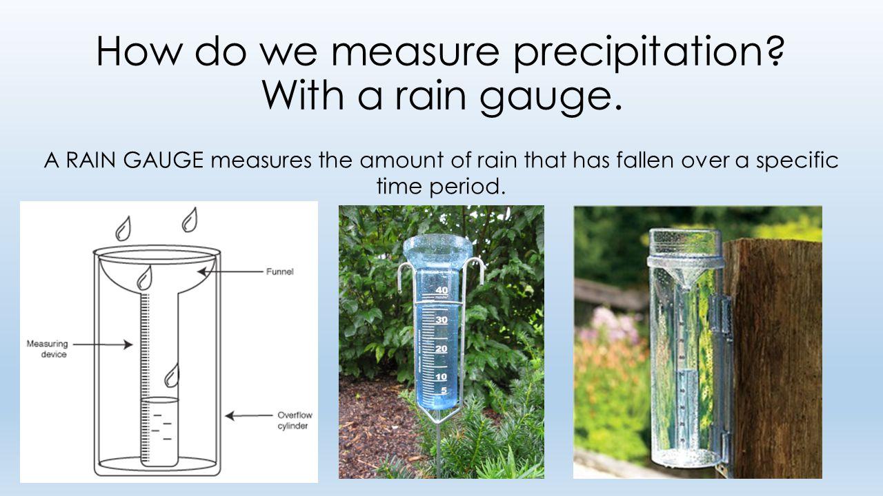 How do we measure precipitation. With a rain gauge.