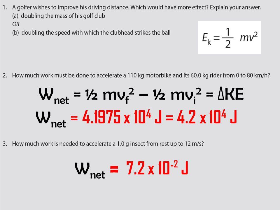 W net = 4.1975 x 10 4 J = 4.2 x 10 4 J W net = ½ mv f 2 – ½ mv i 2 = ΔKE W net = 7.2 x 10 - 2 J