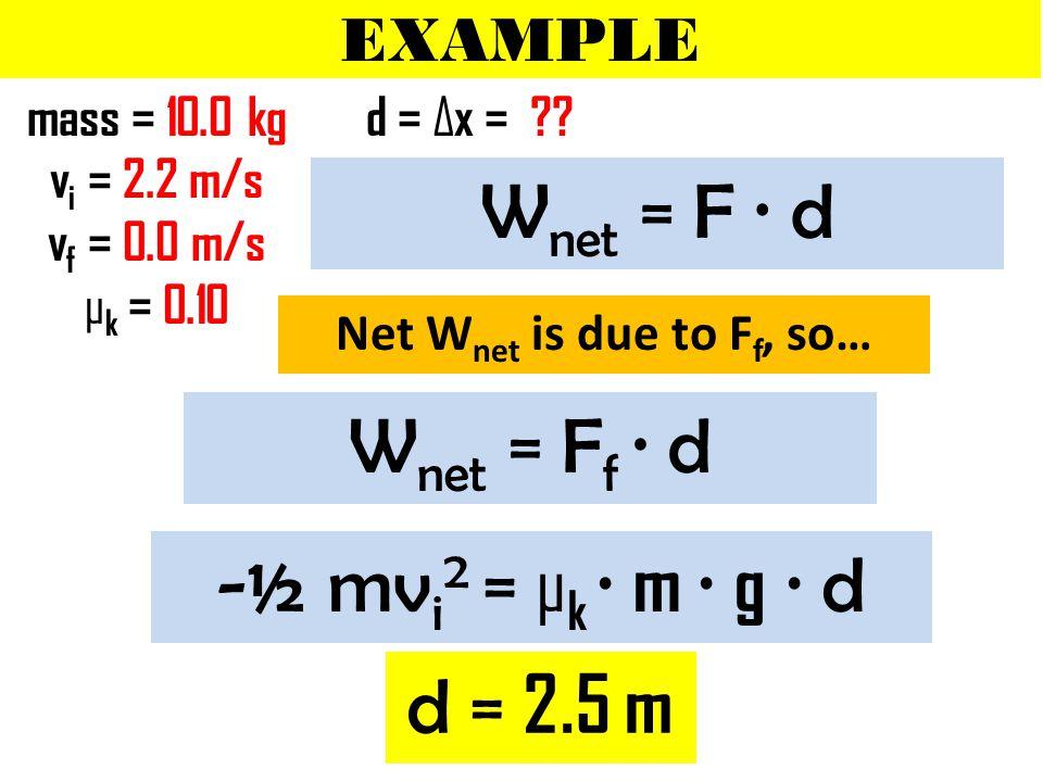 EXAMPLE mass = 10.0 kg v i = 2.2 m/s v f = 0.0 m/s μ k = 0.10 d = Δx = .