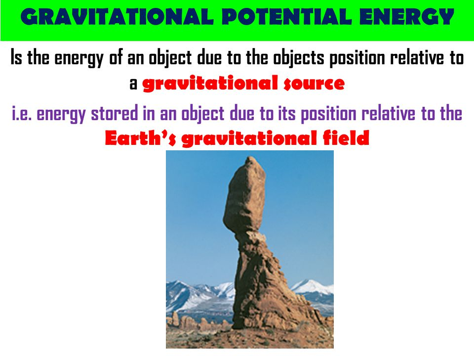 GRAVITATIONAL POTENTIAL ENERGY Is the energy of an object due to the objects position relative to a gravitational source i.e.