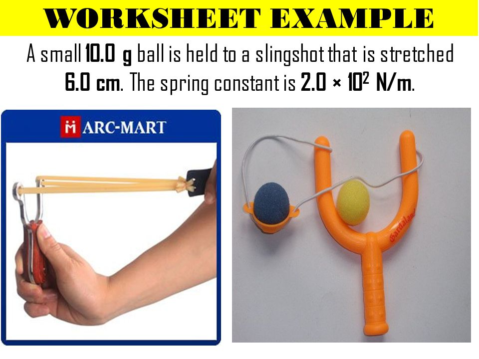 WORKSHEET EXAMPLE A small 10.0 g ball is held to a slingshot that is stretched 6.0 cm.