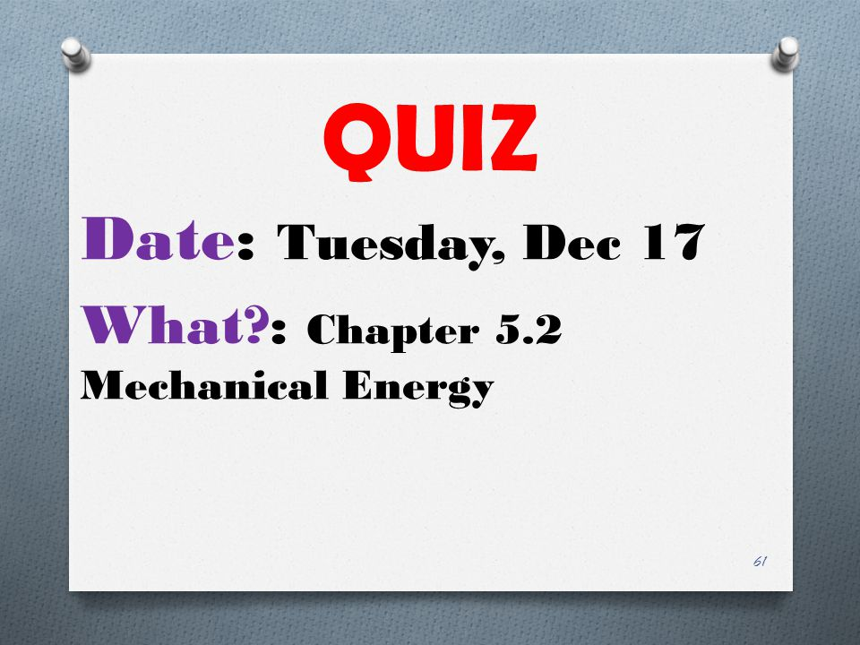 QUIZ Date: Tuesday, Dec 17 What : Chapter 5.2 Mechanical Energy 61
