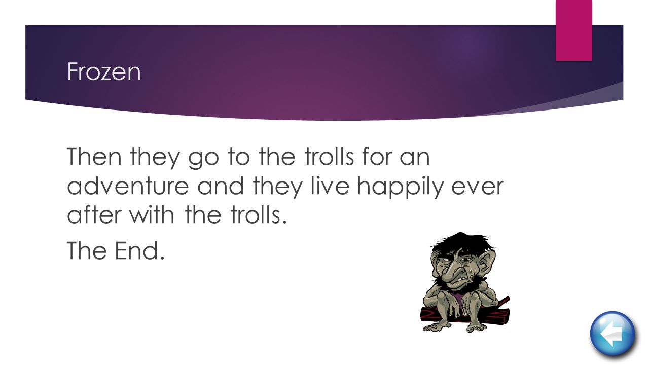 Frozen Then they go to the trolls for an adventure and they live happily ever after with the trolls.