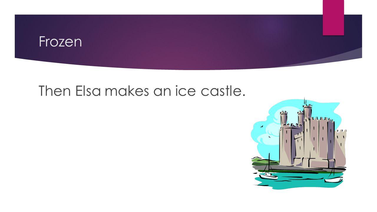 Frozen Then Elsa makes an ice castle.