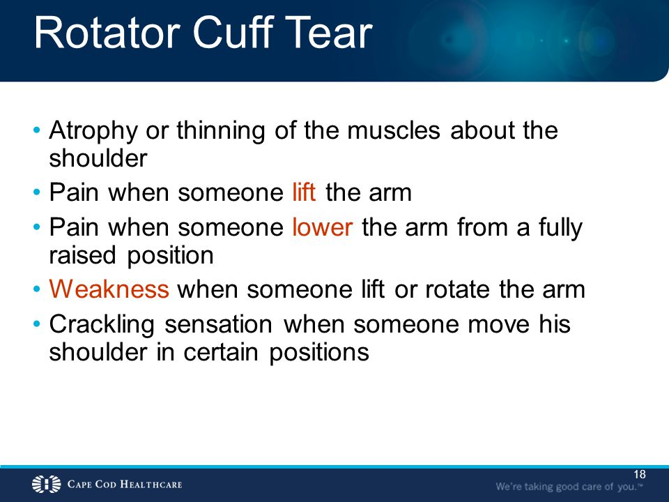 18 Rotator Cuff Tear Atrophy or thinning of the muscles about the shoulder Pain when someone lift the arm Pain when someone lower the arm from a fully