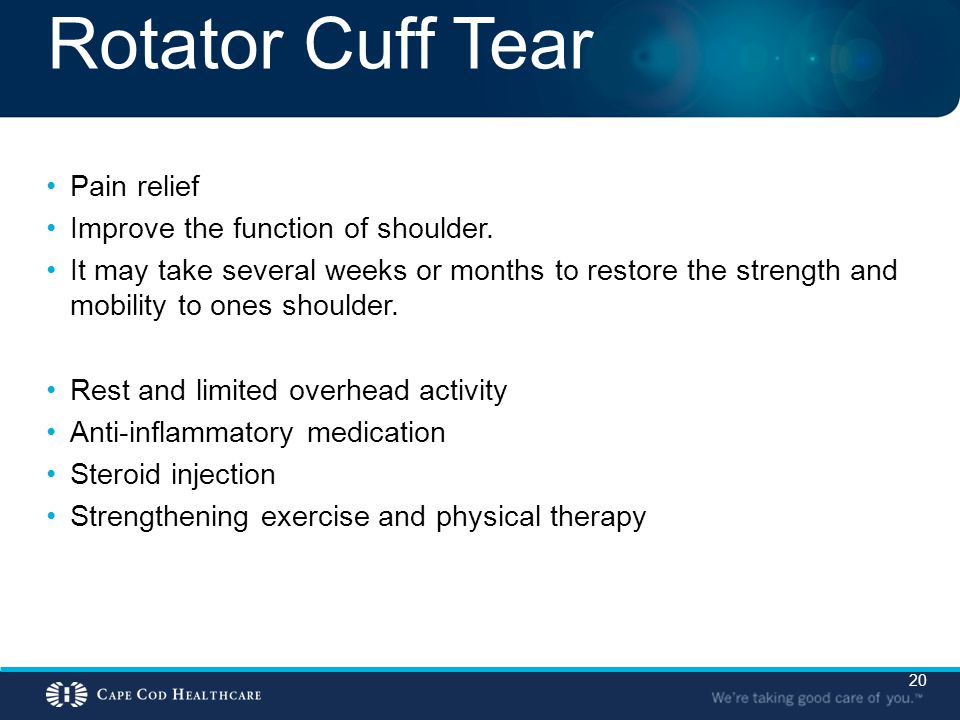 20 Rotator Cuff Tear Pain relief Improve the function of shoulder. It may take several weeks or months to restore the strength and mobility to ones sh
