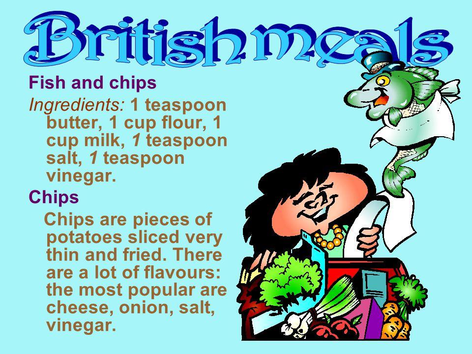 Fish and chips Ingredients: 1 teaspoon butter, 1 cup flour, 1 cup milk, 1 teaspoon salt, 1 teaspoon vinegar.
