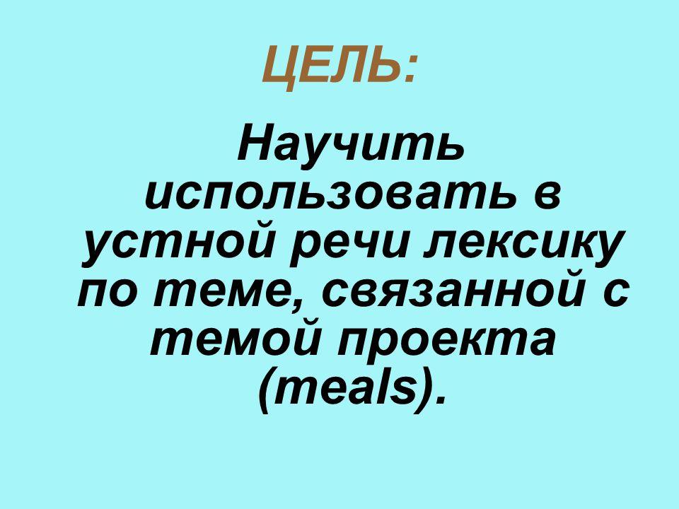 ЦЕЛЬ: Научить использовать в устной речи лексику по теме, связанной с темой проекта (meals).