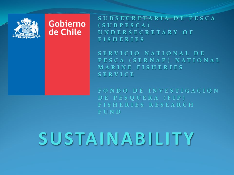 SUSTAINABILITYSUSTAINABILITY SUBSECRETARIA DE PESCA (SUBPESCA) UNDERSECRETARY OF FISHERIES SERVICIO NATIONAL DE PESCA (SERNAP) NATIONAL MARINE FISHERIES SERVICE FONDO DE INVESTIGACION DE PESQUERA (FIP) FISHERIES RESEARCH FUND