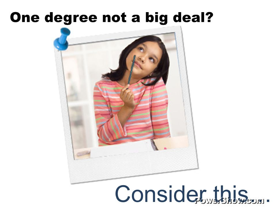 One degree not a big deal Consider this…
