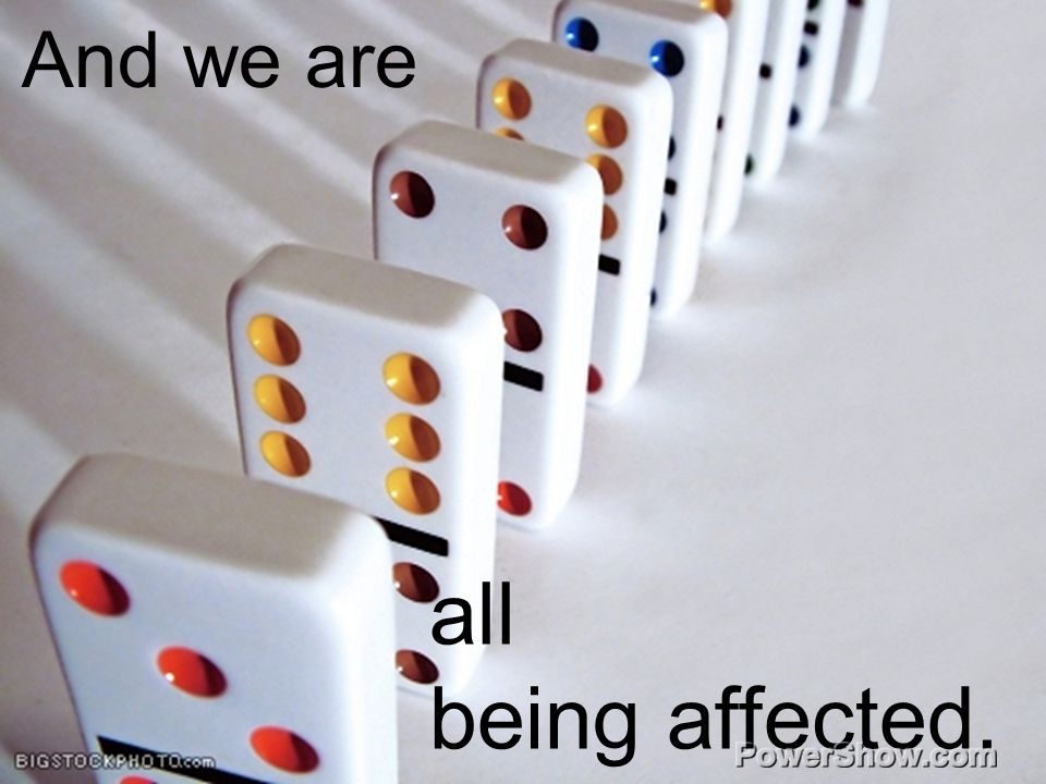 And we are all affected And we are all being affected.