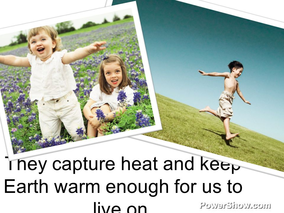 They capture heat and keep Earth warm enough for us to live on.