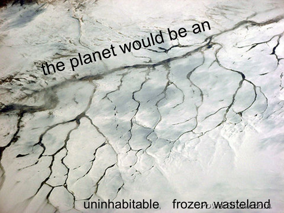 the planet would be an frozenuninhabitable, wasteland.