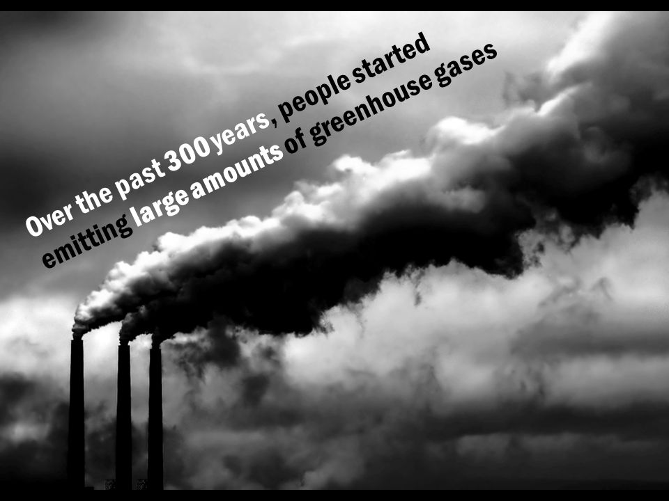 Over the past 300 years, people started emitting large amounts of greenhouse gases