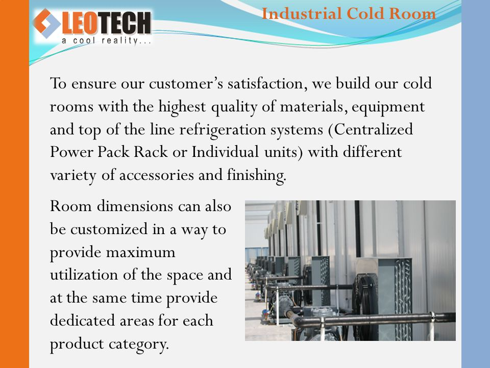 To ensure our customer's satisfaction, we build our cold rooms with the highest quality of materials, equipment and top of the line refrigeration systems (Centralized Power Pack Rack or Individual units) with different variety of accessories and finishing.