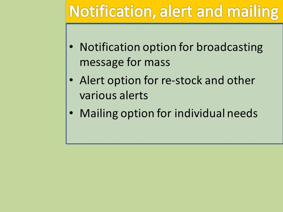 Notification option for broadcasting message for mass Alert option for re-stock and other various alerts Mailing option for individual needs