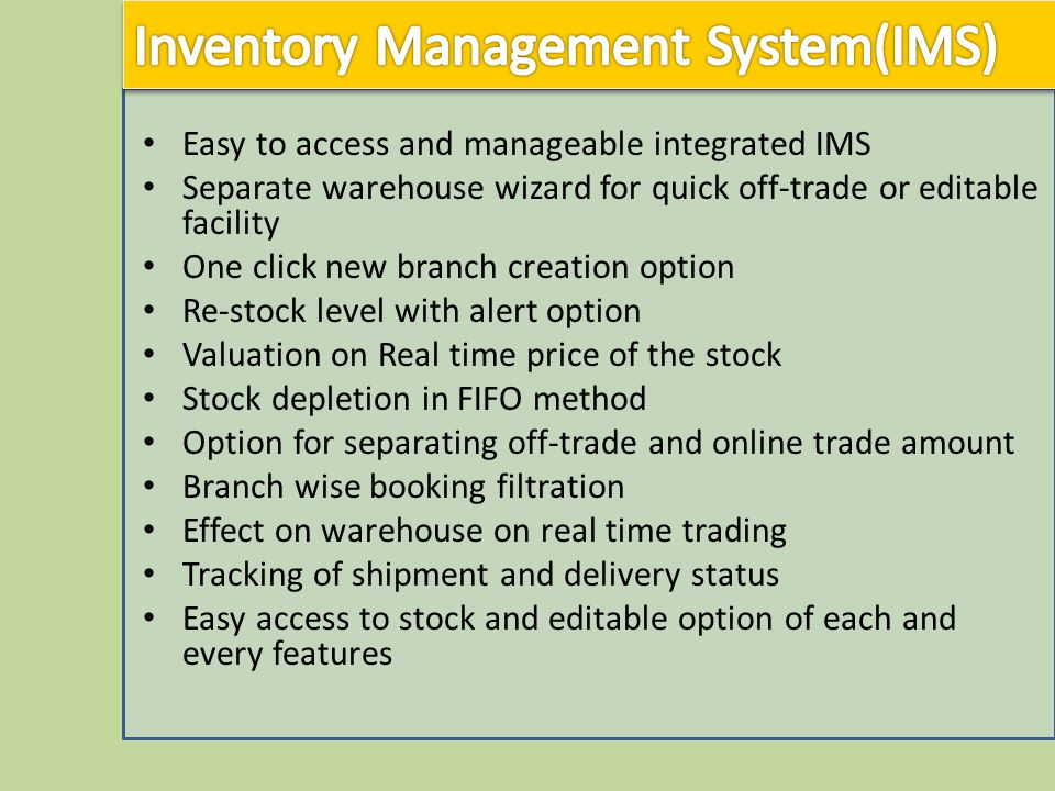 Easy to access and manageable integrated IMS Separate warehouse wizard for quick off-trade or editable facility One click new branch creation option Re-stock level with alert option Valuation on Real time price of the stock Stock depletion in FIFO method Option for separating off-trade and online trade amount Branch wise booking filtration Effect on warehouse on real time trading Tracking of shipment and delivery status Easy access to stock and editable option of each and every features