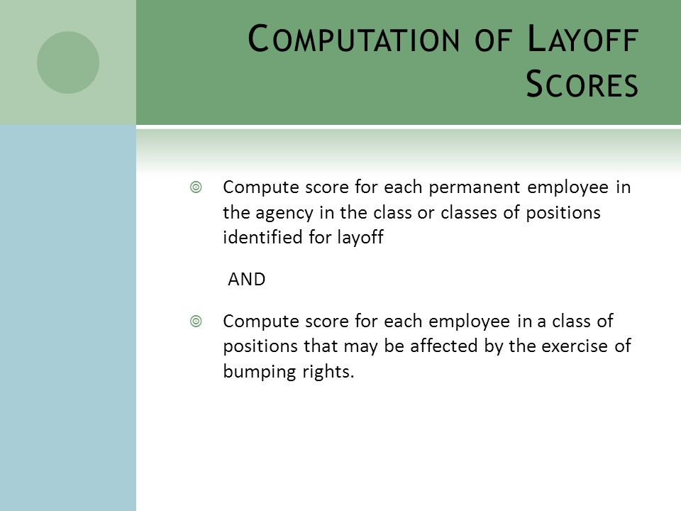 C OMPUTATION OF L AYOFF S CORES  Formula for computing layoff scores: Length of Service X Average Performance Review Rating  Average Performance Review Rating based on the rating for the employee during the last five years.