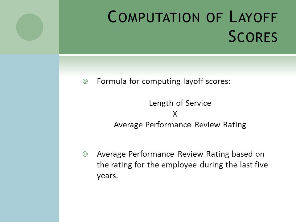 C OMPUTATION OF L AYOFF S CORES  Ratings (reviews prior to 10/2009)  Exceptional = 5 points  Satisfactory = 3 points  Unsatisfactory = 0 points  Ratings (reviews after 10/2009)  Exceptional – 5 points  Exceeds Expectations – 4 points  Meets Expectations – 3 points  Needs Improvement – 2 points  Unsatisfactory – 0 points