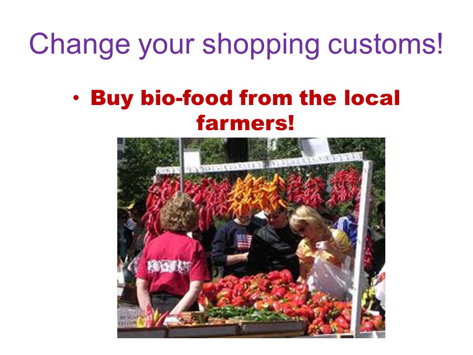 Change your shopping customs! Buy bio-food from the local farmers!