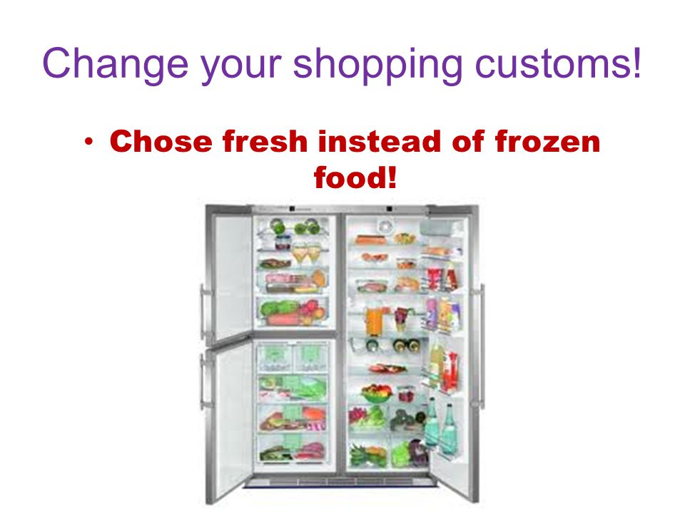 Change your shopping customs! Chose fresh instead of frozen food!