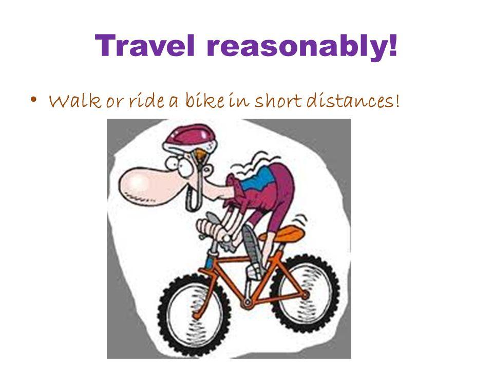 Travel reasonably! Walk or ride a bike in short distances!