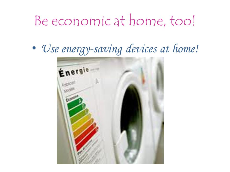 Be economic at home, too! Use energy-saving devices at home! készülékeket!