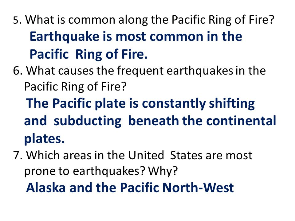 5. What is common along the Pacific Ring of Fire? Earthquake is most common in the Pacific Ring of Fire. 6. What causes the frequent earthquakes in th