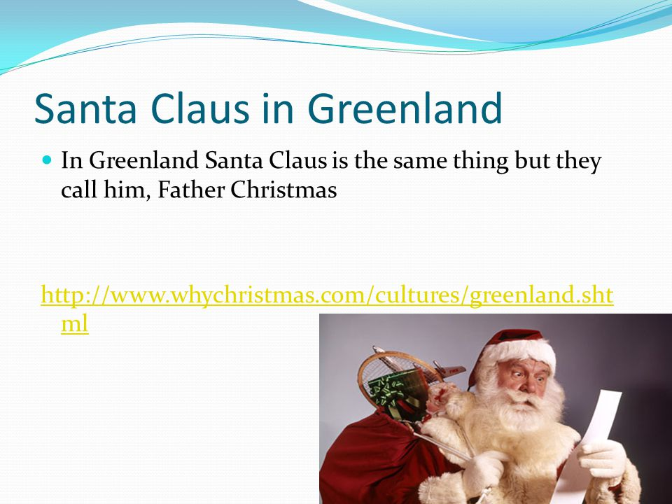 Santa Claus in Greenland In Greenland Santa Claus is the same thing but they call him, Father Christmas http://www.whychristmas.com/cultures/greenland.sht ml