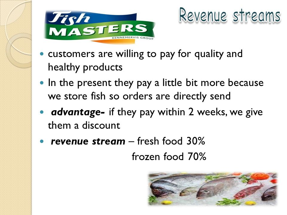 customers are willing to pay for quality and healthy products In the present they pay a little bit more because we store fish so orders are directly send advantage- if they pay within 2 weeks, we give them a discount revenue stream – fresh food 30% frozen food 70%