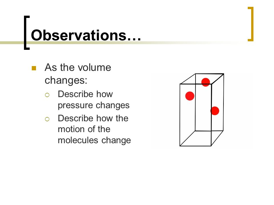 Observations… As the volume changes:  Describe how pressure changes  Describe how the motion of the molecules change