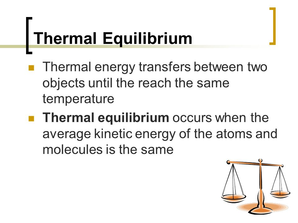 Thermal Equilibrium Thermal energy transfers between two objects until the reach the same temperature Thermal equilibrium occurs when the average kine