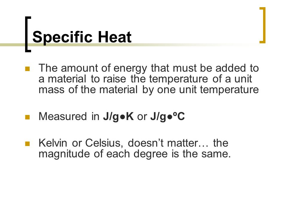 Specific Heat The amount of energy that must be added to a material to raise the temperature of a unit mass of the material by one unit temperature Me