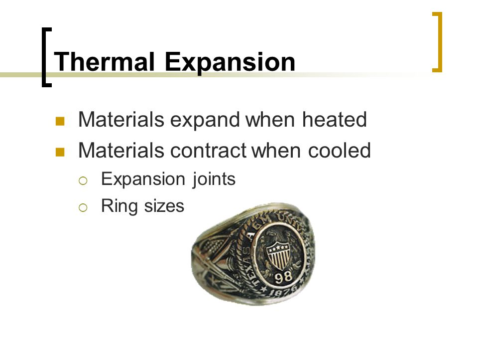 Thermal Expansion Materials expand when heated Materials contract when cooled  Expansion joints  Ring sizes